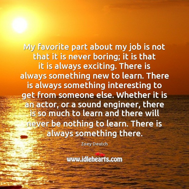 Zoey Deutch Picture Quote image saying: My favorite part about my job is not that it is never