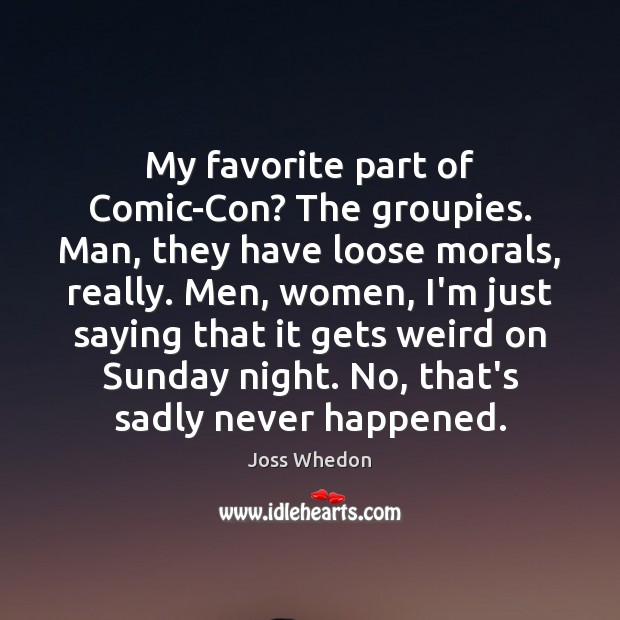 My favorite part of Comic-Con? The groupies. Man, they have loose morals, Joss Whedon Picture Quote