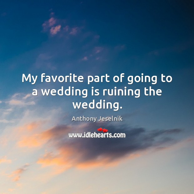 My favorite part of going to a wedding is ruining the wedding. Wedding Quotes Image