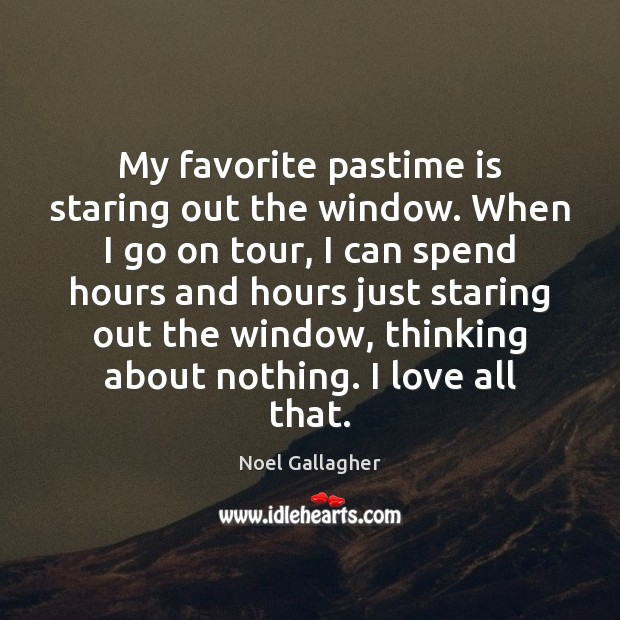My favorite pastime is staring out the window. When I go on Noel Gallagher Picture Quote
