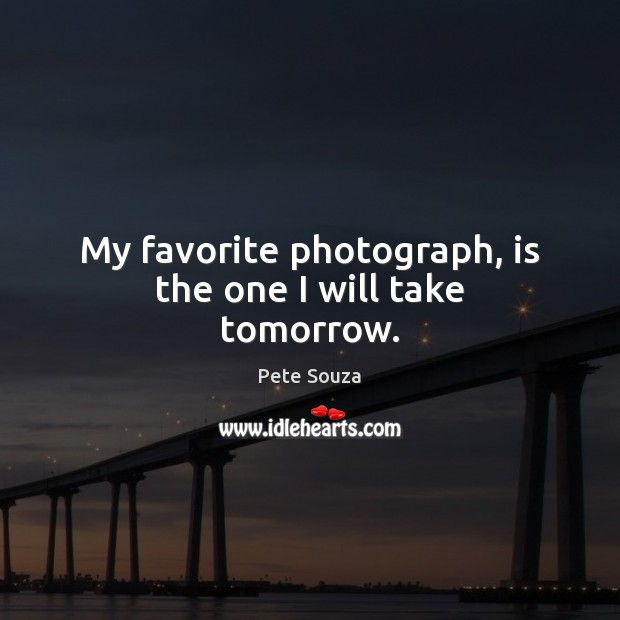 My favorite photograph, is the one I will take tomorrow. Image
