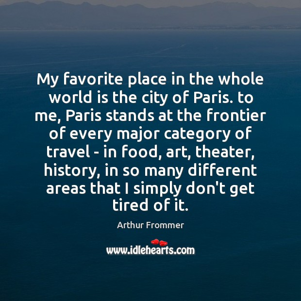 Image, My favorite place in the whole world is the city of Paris.
