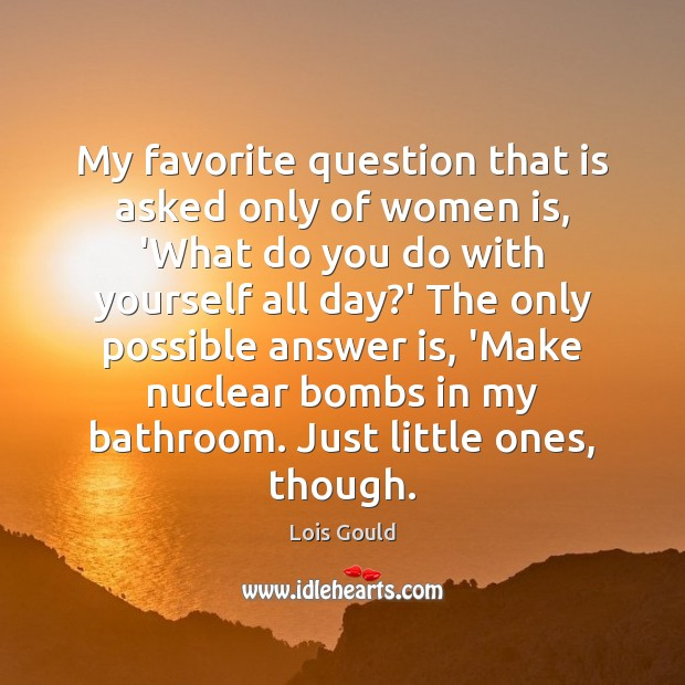 My favorite question that is asked only of women is, 'What do Lois Gould Picture Quote
