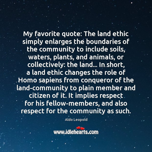 My favorite quote: The land ethic simply enlarges the boundaries of the Image