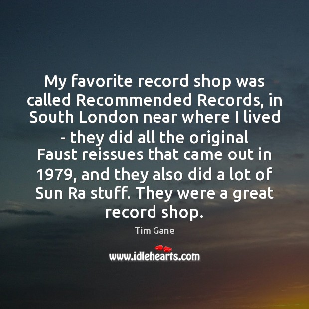 My favorite record shop was called Recommended Records, in South London near Image