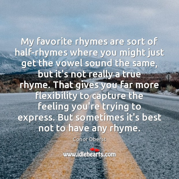 My favorite rhymes are sort of half-rhymes where you might just get Conor Oberst Picture Quote