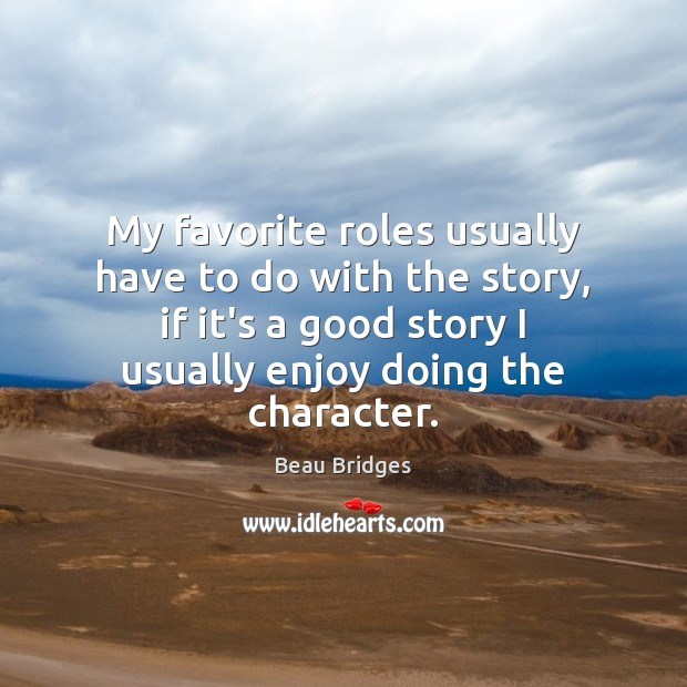 My favorite roles usually have to do with the story, if it's Beau Bridges Picture Quote