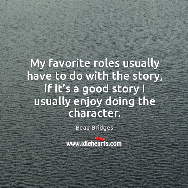 My favorite roles usually have to do with the story Beau Bridges Picture Quote