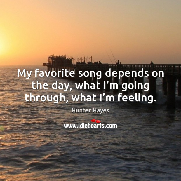 My favorite song depends on the day, what I'm going through, what I'm feeling. Hunter Hayes Picture Quote