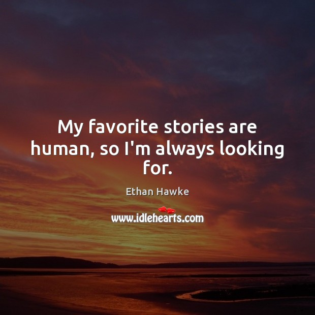 My favorite stories are human, so I'm always looking for. Ethan Hawke Picture Quote