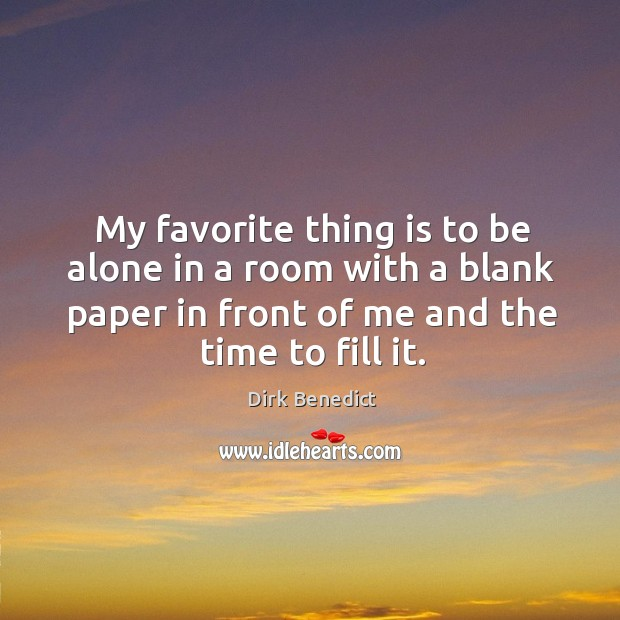 My favorite thing is to be alone in a room with a blank paper in front of me and the time to fill it. Image