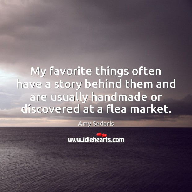 My favorite things often have a story behind them and are usually Amy Sedaris Picture Quote