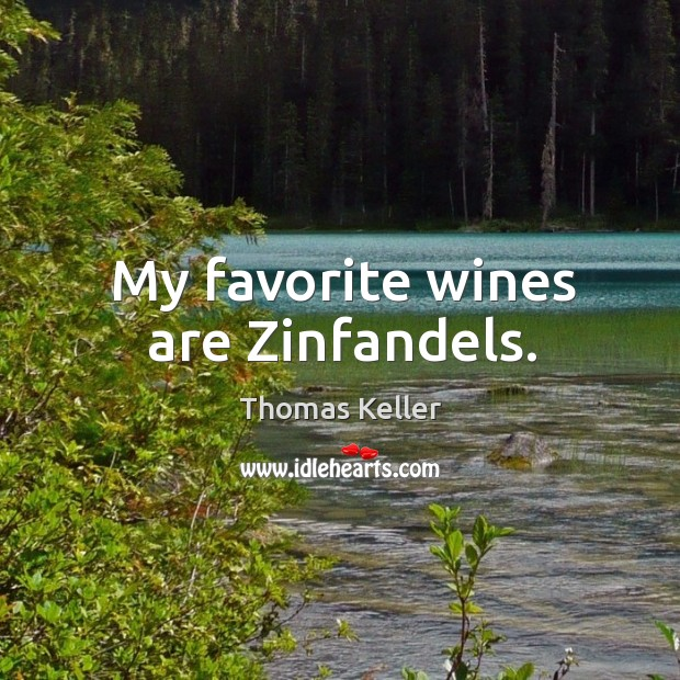 My favorite wines are zinfandels. Thomas Keller Picture Quote