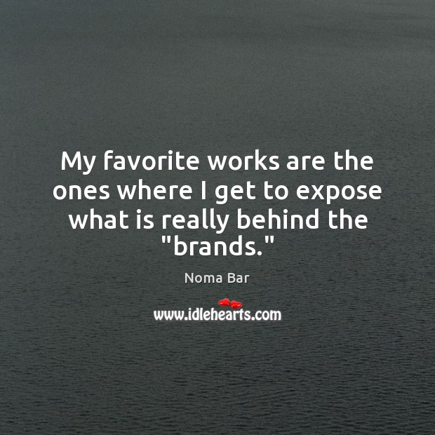 """My favorite works are the ones where I get to expose what is really behind the """"brands."""" Image"""