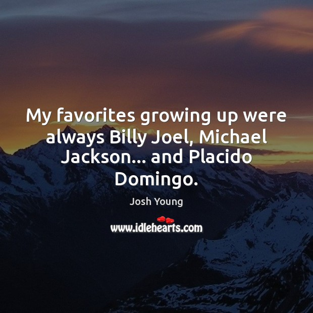 Image, My favorites growing up were always Billy Joel, Michael Jackson… and Placido Domingo.