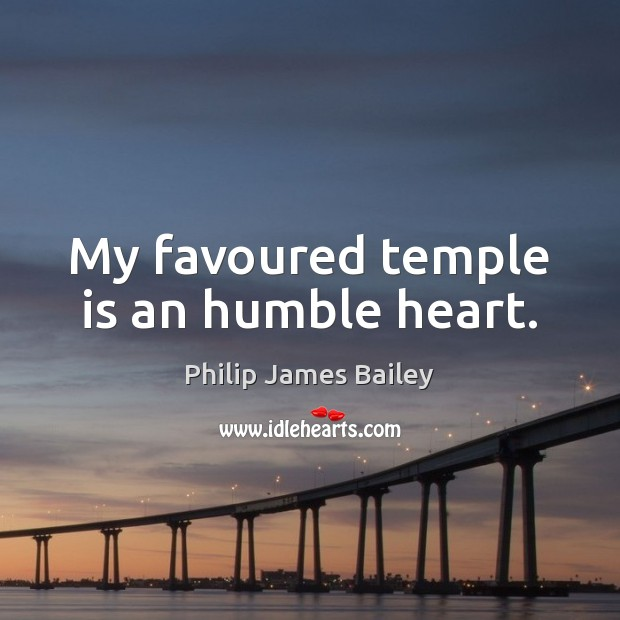 My favoured temple is an humble heart. Philip James Bailey Picture Quote