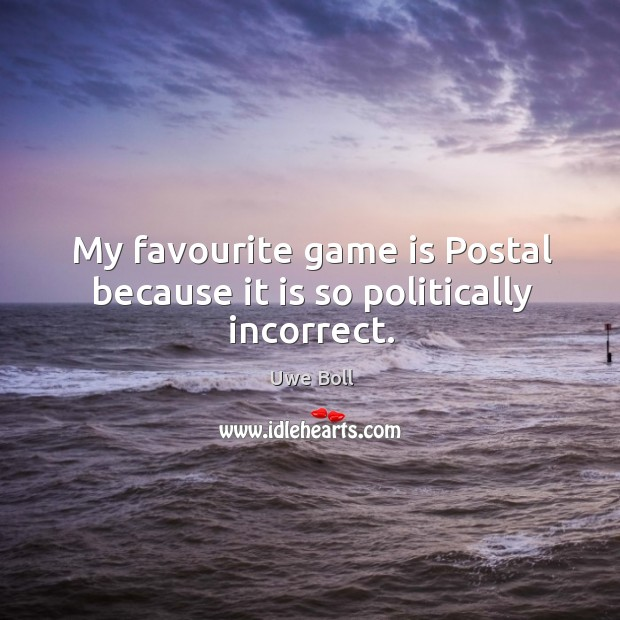 My favourite game is postal because it is so politically incorrect. Uwe Boll Picture Quote