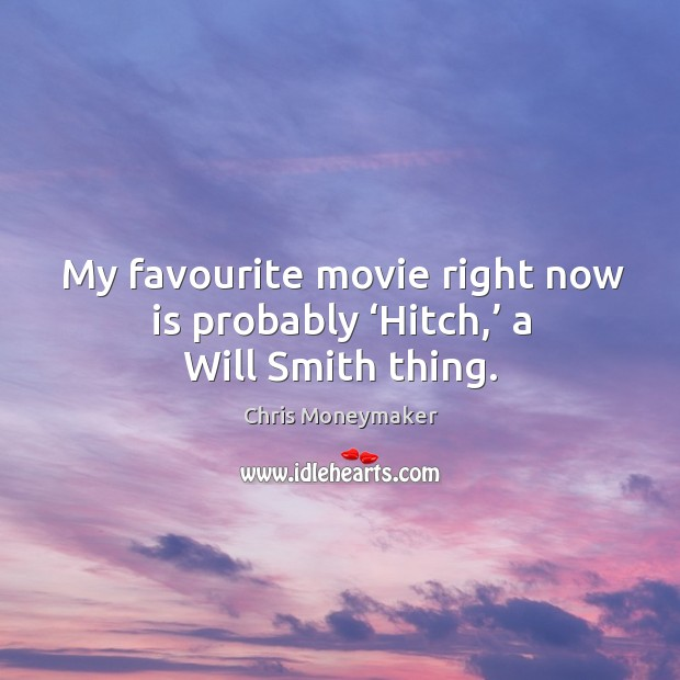 My favourite movie right now is probably 'hitch,' a will smith thing. Chris Moneymaker Picture Quote