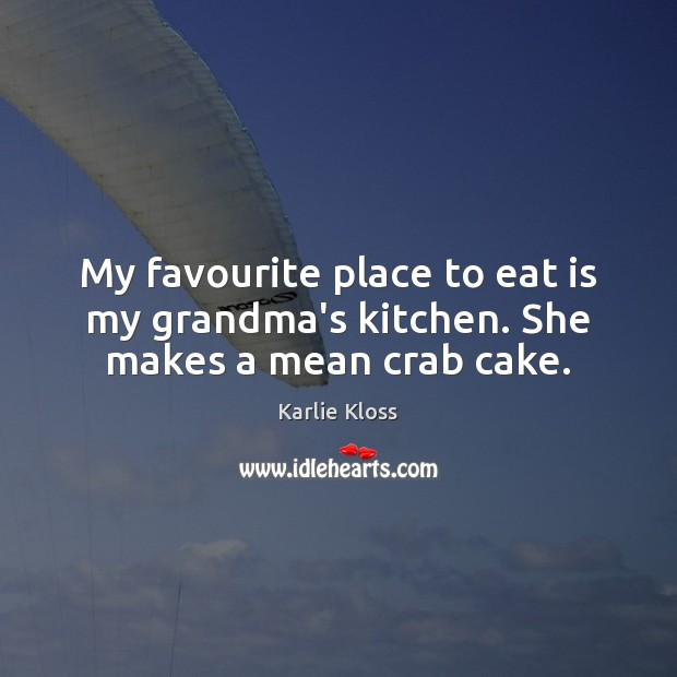 My favourite place to eat is my grandma's kitchen. She makes a mean crab cake. Karlie Kloss Picture Quote