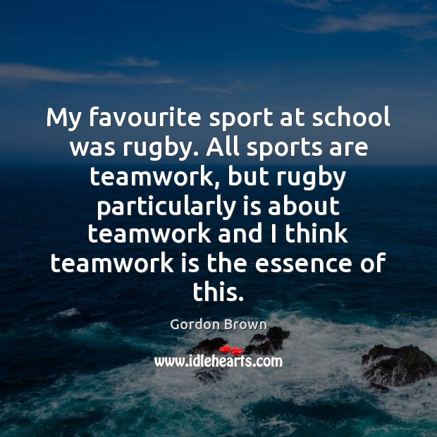 My favourite sport at school was rugby. All sports are teamwork, but Teamwork Quotes Image