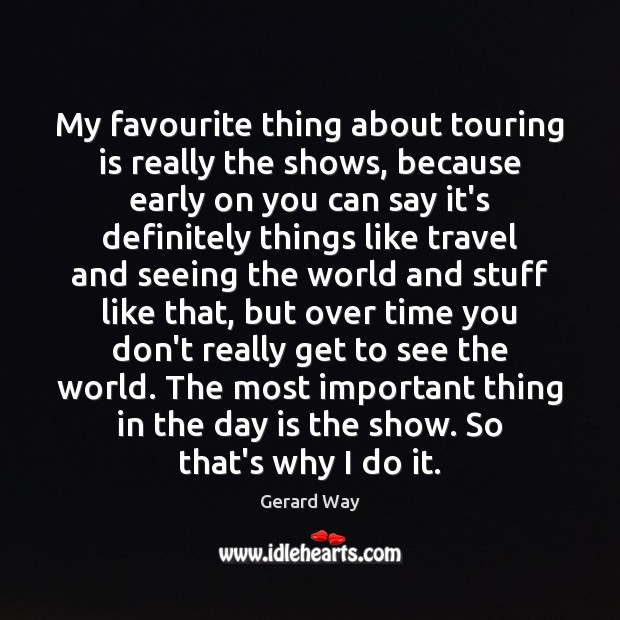 My favourite thing about touring is really the shows, because early on Gerard Way Picture Quote