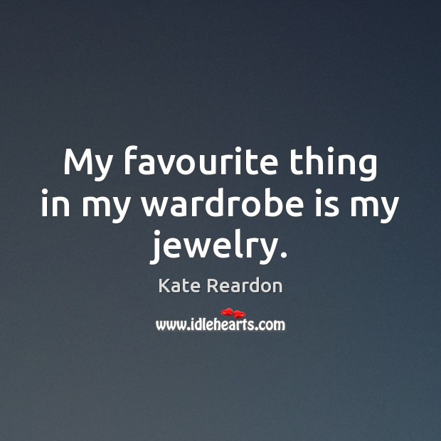 My favourite thing in my wardrobe is my jewelry. Kate Reardon Picture Quote