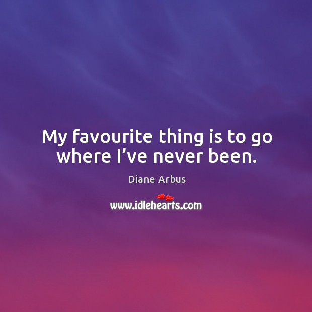 My favourite thing is to go where I've never been. Image