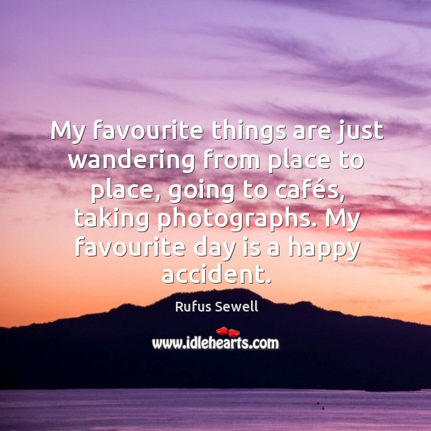 My favourite things are just wandering from place to place, going to Image
