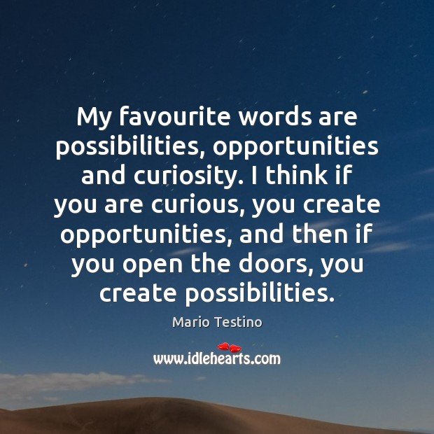 My favourite words are possibilities, opportunities and curiosity. I think if you Mario Testino Picture Quote