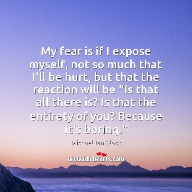 My fear is if I expose myself, not so much that I'll Image