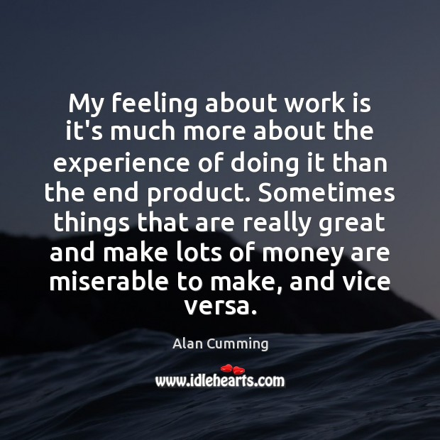 Image, My feeling about work is it's much more about the experience of