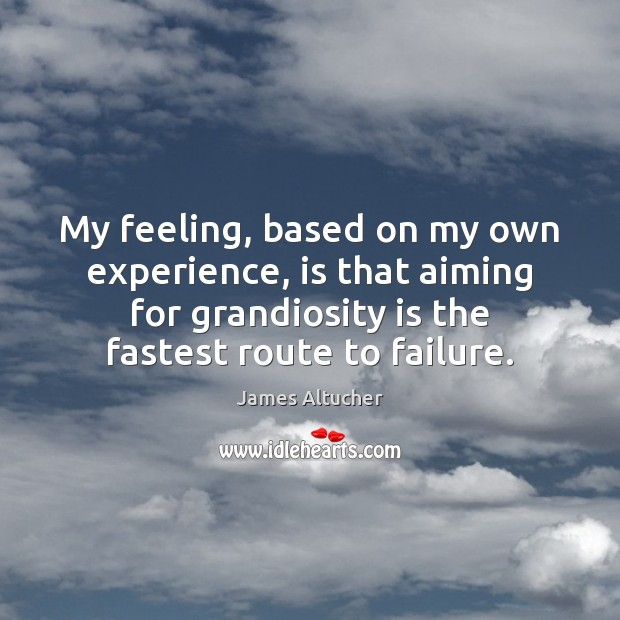 My feeling, based on my own experience, is that aiming for grandiosity James Altucher Picture Quote