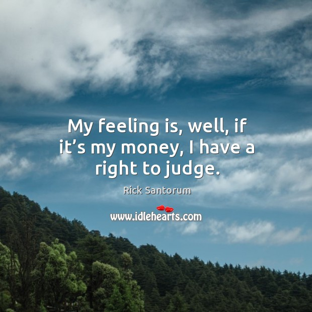 My feeling is, well, if it's my money, I have a right to judge. Image