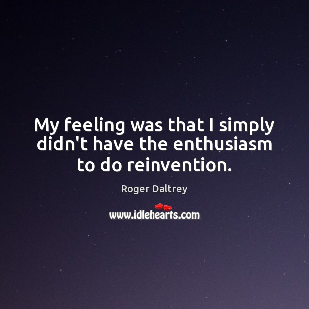 My feeling was that I simply didn't have the enthusiasm to do reinvention. Roger Daltrey Picture Quote
