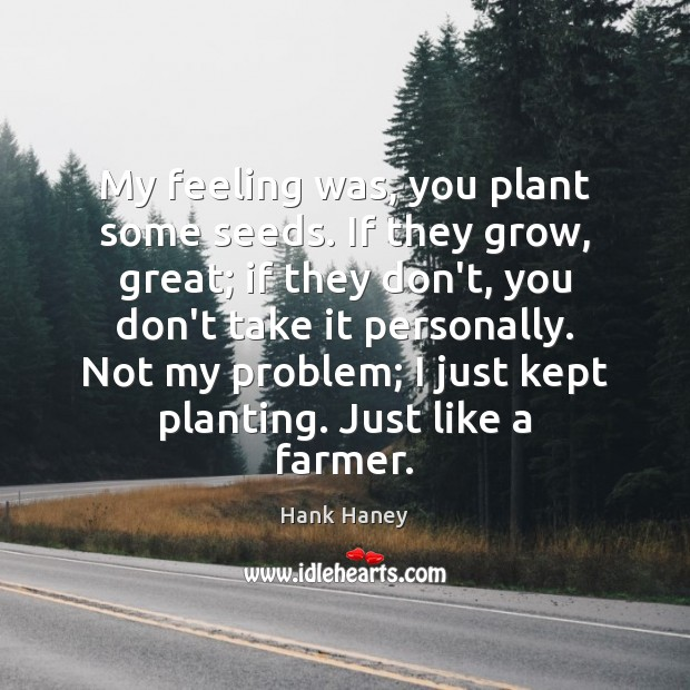My feeling was, you plant some seeds. If they grow, great; if Image