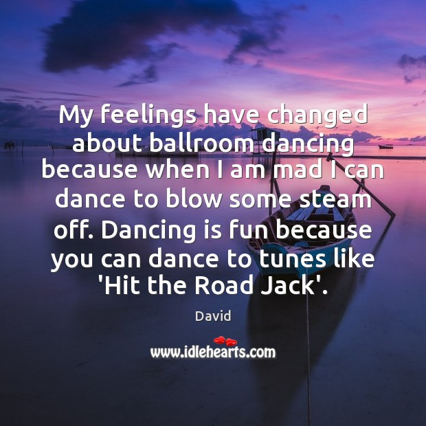 My feelings have changed about ballroom dancing because when I am mad Dance Quotes Image