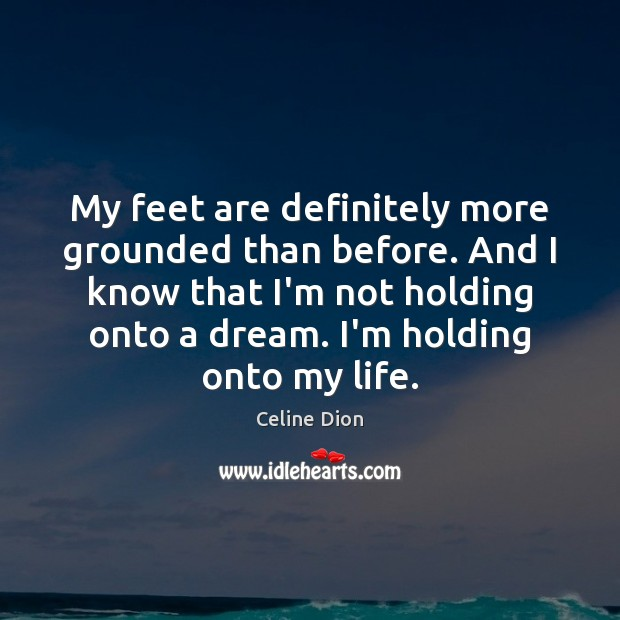 My feet are definitely more grounded than before. And I know that Celine Dion Picture Quote