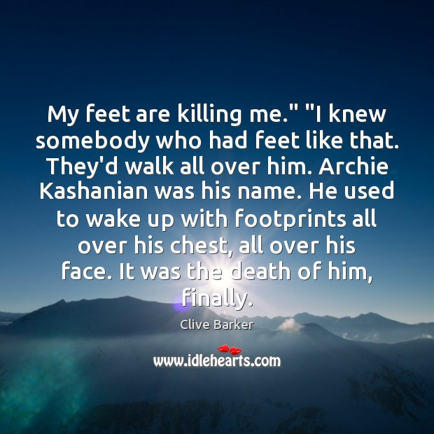 "Image, My feet are killing me."" ""I knew somebody who had feet like"