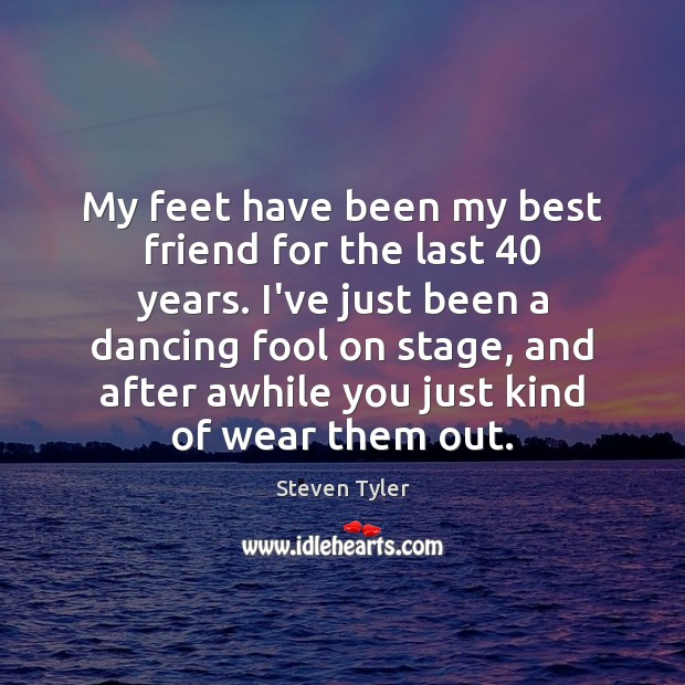 My feet have been my best friend for the last 40 years. I've Steven Tyler Picture Quote