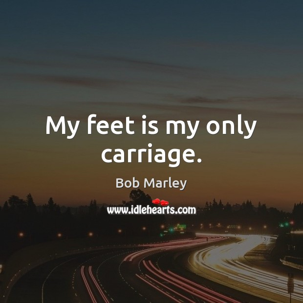 My feet is my only carriage. Bob Marley Picture Quote