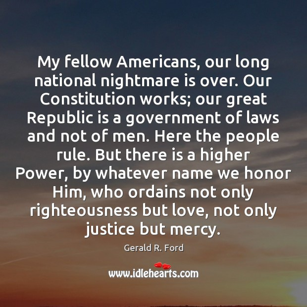 My fellow Americans, our long national nightmare is over. Our Constitution works; Gerald R. Ford Picture Quote
