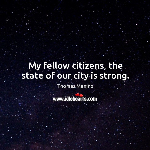 My fellow citizens, the state of our city is strong. Thomas Menino Picture Quote