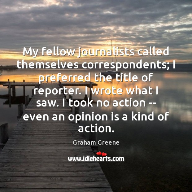 My fellow journalists called themselves correspondents; I preferred the title of reporter. Image