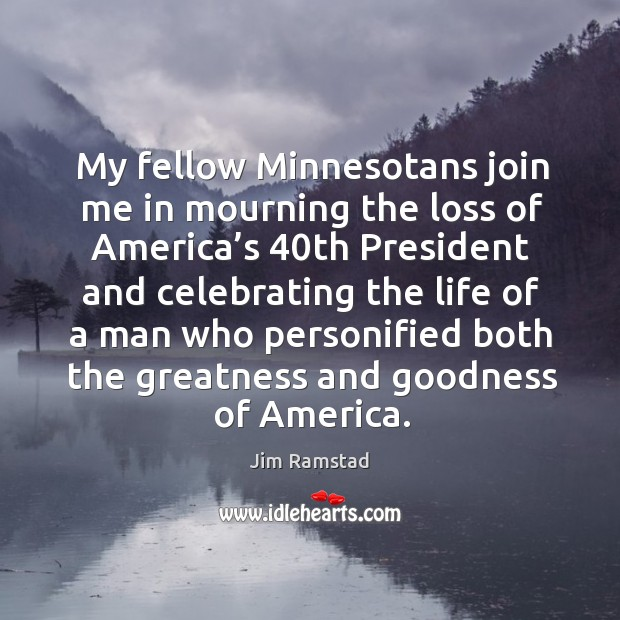 My fellow minnesotans join me in mourning the loss of america's 40th president and Jim Ramstad Picture Quote