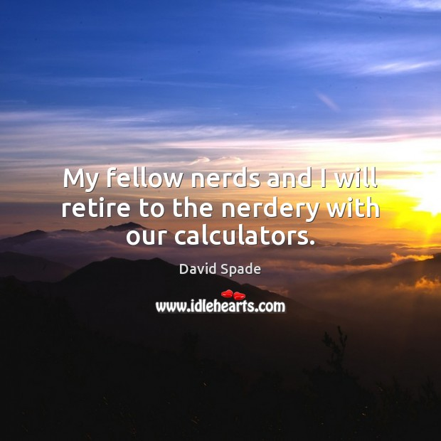 My fellow nerds and I will retire to the nerdery with our calculators. David Spade Picture Quote