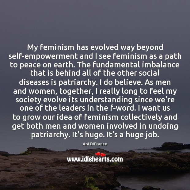 My feminism has evolved way beyond self-empowerment and I see feminism as Ani DiFranco Picture Quote