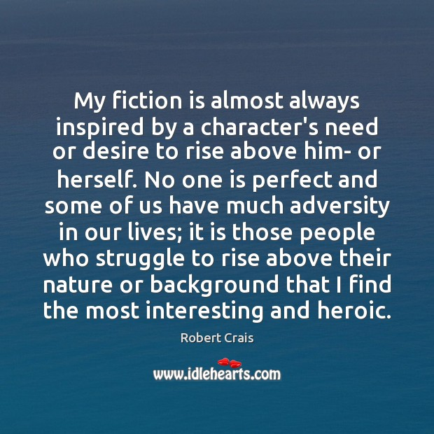 My fiction is almost always inspired by a character's need or desire Robert Crais Picture Quote