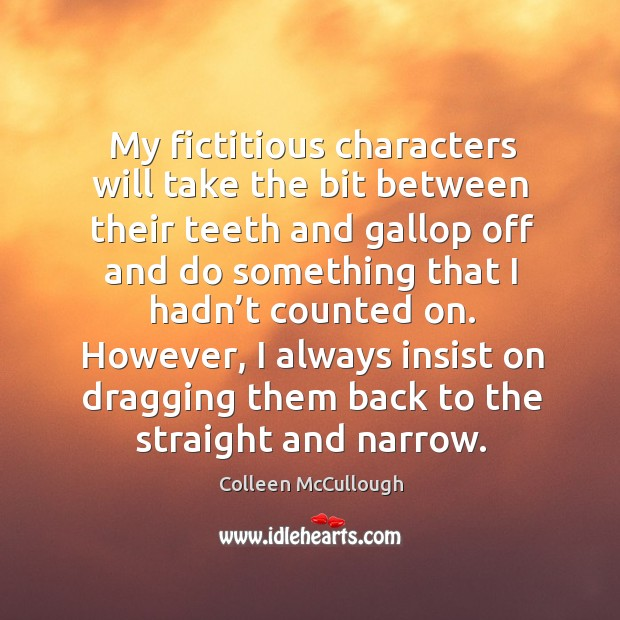 My fictitious characters will take the bit between their teeth and gallop off and do something that i Image