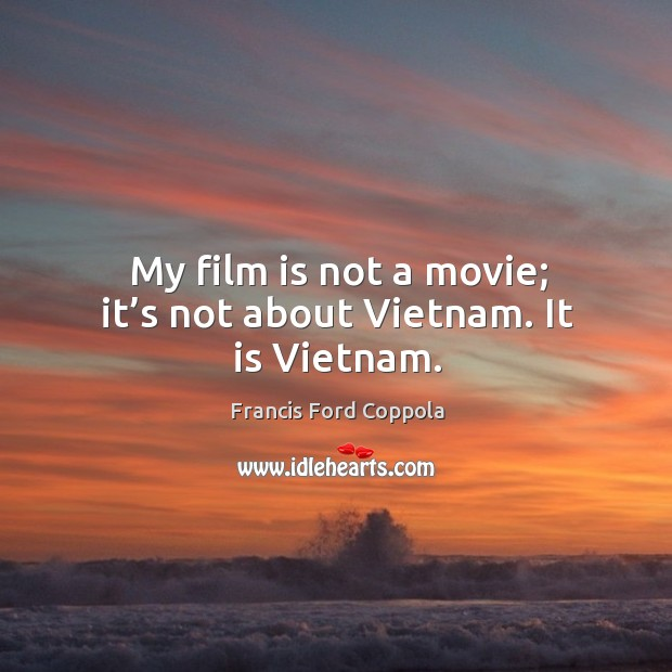 Image, My film is not a movie; it's not about vietnam. It is vietnam.