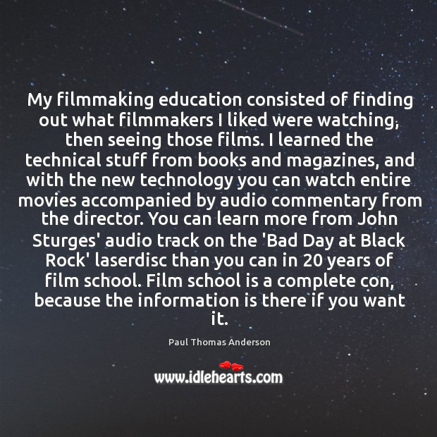 My filmmaking education consisted of finding out what filmmakers I liked were Paul Thomas Anderson Picture Quote